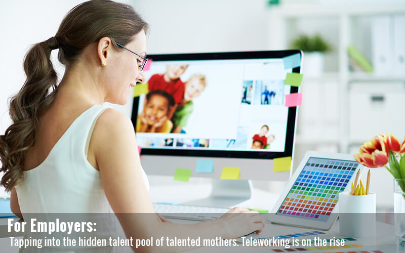 For Employers. Tapping into the hidden talent pool of talented mothers. Teleworking is on the rise