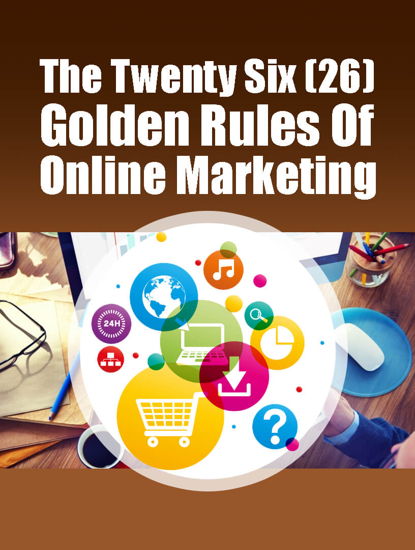 The Twenty Six (26) Golden Rules Of Online Marketing