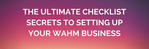 The Ultimate Checklist & Secrets – A Guide To Setting Up your WAHM Business