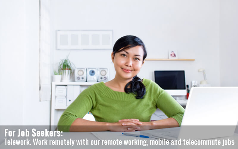 For Job Seekers: Telework. Work remotely with our remote working, mobile and work at telecommute jobs